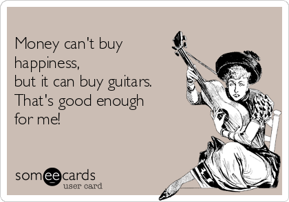 Money can't buy happiness,  but it can buy guitars. That's good enough for me!