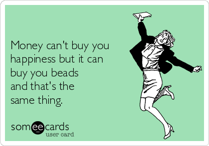 Money can't buy you happiness but it can buy you beads and that's the same thing.
