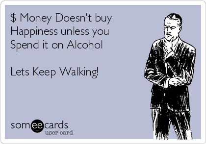 $ Money Doesn't buy  Happiness unless you Spend it on Alcohol  Lets Keep Walking!