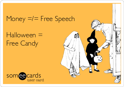 Money =/= Free Speech  Halloween = Free Candy