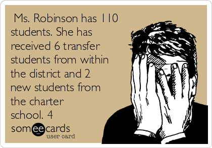 Ms. Robinson has 110 students. She has received 6 transfer students from within the district and 2 new students from the charter school. 4