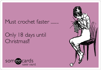 Must crochet faster ........  Only 18 days until Christmas!!