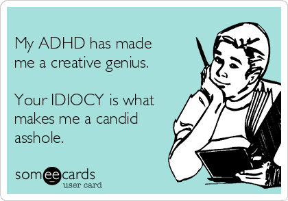 My ADHD has made me a creative genius.   Your IDIOCY is what makes me a candid asshole.