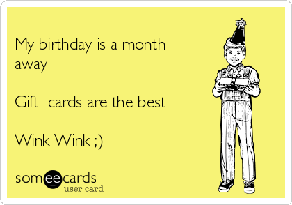 My birthday is a month away  Gift  cards are the best  Wink Wink ;)