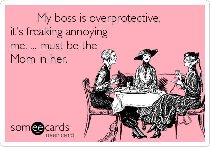My boss is overprotective, it's freaking annoying me. ... must be the Mom in her.