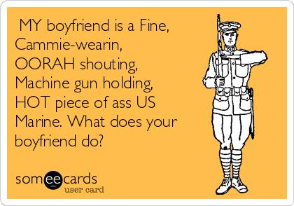 MY boyfriend is a Fine, Cammie-wearin, OORAH shouting, Machine gun holding, HOT piece of ass US Marine. What does your boyfriend do?