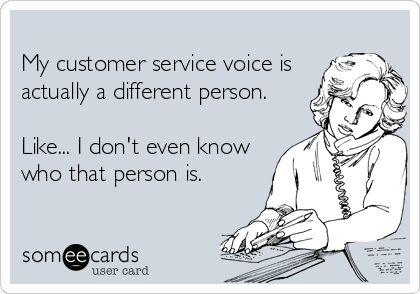 My customer service voice is actually a different person.  Like... I don't even know who that person is.