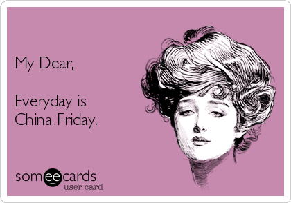 My Dear,   Everyday is  China Friday.