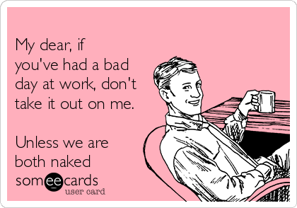 My dear, if you've had a bad day at work, don't take it out on me.  Unless we are both naked