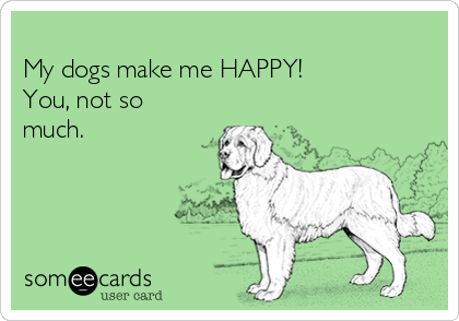My dogs make me HAPPY! You, not so much.