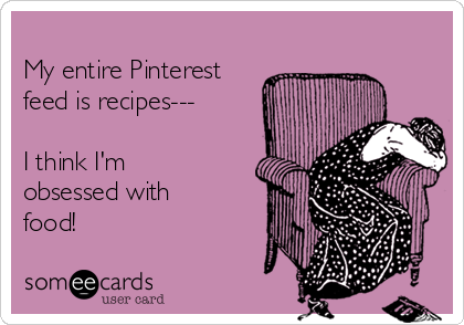 My entire Pinterest feed is recipes---  I think I'm obsessed with food!
