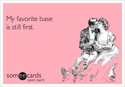 My favorite base is still first.