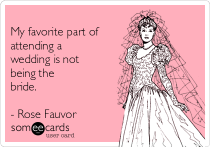 My favorite part of attending a wedding is not being the bride.  - Rose Fauvor