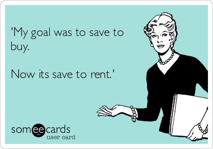 'My goal was to save to buy.  Now its save to rent.'