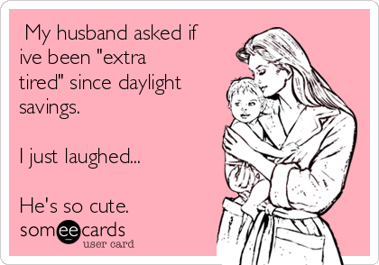 """My husband asked if ive been """"extra tired"""" since daylight savings.  I just laughed...  He's so cute."""