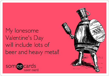 My lonesome Valentine's Day will include lots of beer and heavy metal!