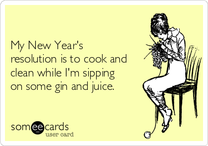 My New Year's resolution is to cook and clean while I'm sipping on some gin and juice.