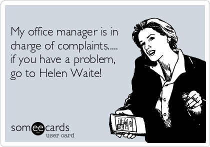My office manager is in charge of complaints..... if you have a problem, go to Helen Waite!