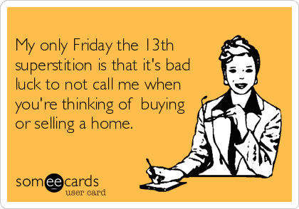 My only Friday the 13th superstition is that it's bad luck to not call me when you're thinking of  buying or selling a home.