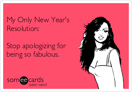 My Only New Year's Resolution:  Stop apologizing for being so fabulous.