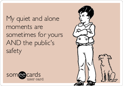 My quiet and alone  moments are sometimes for yours AND the public's  safety