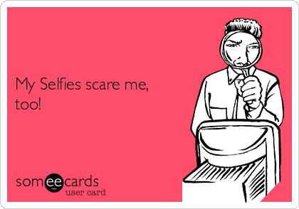 My Selfies scare me, too!
