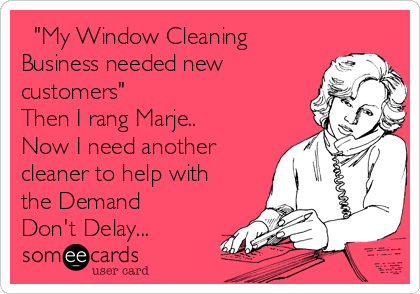 """""""My Window Cleaning Business needed new customers"""" Then I rang Marje..  Now I need another cleaner to help with the Demand Don't Delay..."""