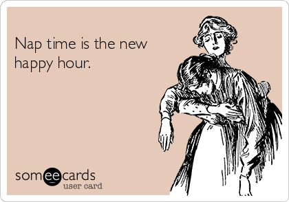 Nap time is the new happy hour.