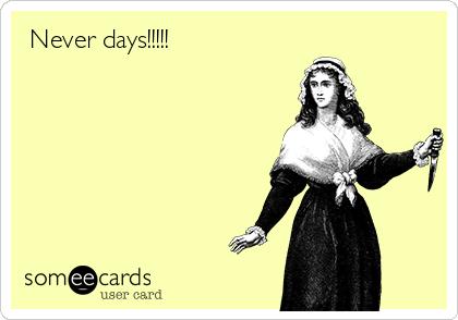 Never days!!!!!