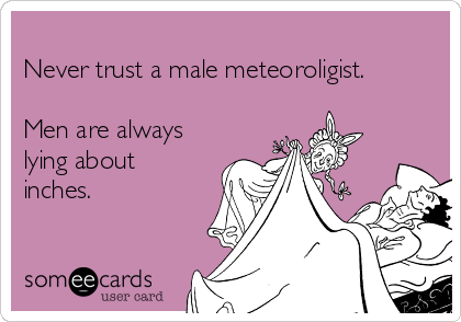 Never trust a male meteoroligist.   Men are always lying about inches.