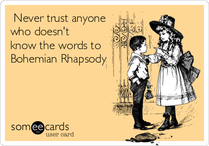 Never trust anyone who doesn't know the words to Bohemian Rhapsody