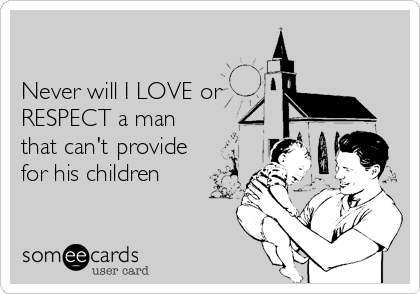 Never will I LOVE or RESPECT a man   that can't provide for his children