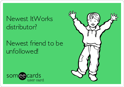 Newest ItWorks distributor?   Newest friend to be    unfollowed!
