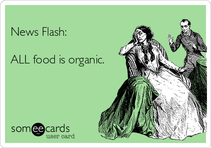 News Flash:   ALL food is organic.