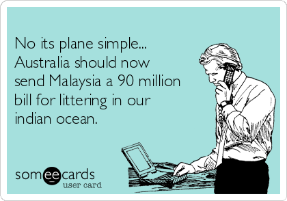 No its plane simple... Australia should now send Malaysia a 90 million bill for littering in our indian ocean.