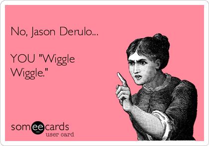 """No, Jason Derulo...  YOU """"Wiggle Wiggle."""""""