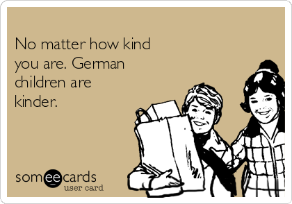 No matter how kind you are. German children are kinder.