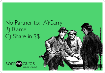 No Partner to:  A)Carry B) Blame C) Share in $$