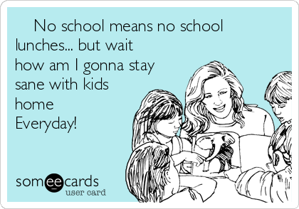 No school means no school lunches... but wait how am I gonna stay sane with kids home Everyday!