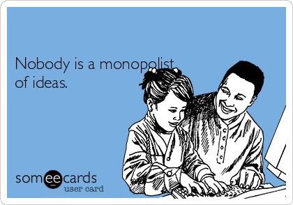 Nobody is a monopolist of ideas.