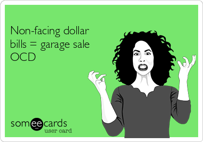 Non-facing dollar bills = garage sale OCD