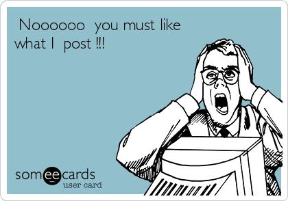 Noooooo  you must like what I  post !!!