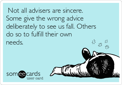 Not all advisers are sincere. Some give the wrong advice deliberately to see us fall. Others do so to fulfill their own needs.
