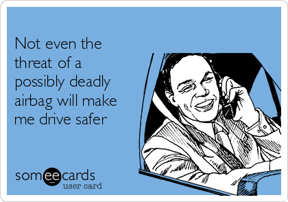 Not even the threat of a possibly deadly airbag will make me drive safer