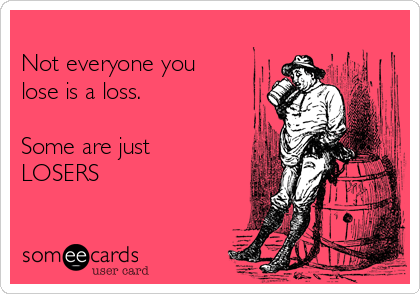 Not everyone you  lose is a loss.  Some are just LOSERS