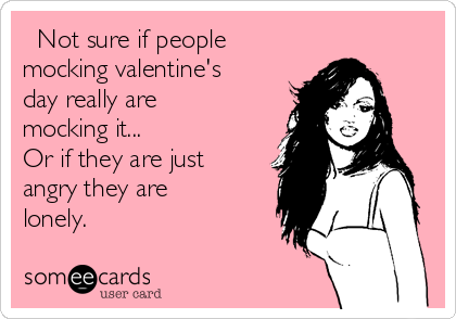 Not sure if people mocking valentine's day really are mocking it...  Or if they are just angry they are lonely.
