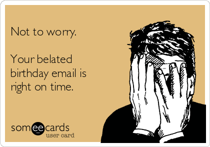 Not to worry.   Your belated birthday email is right on time.