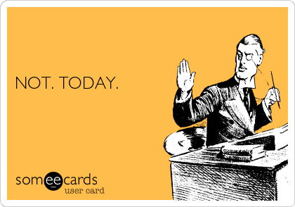 NOT. TODAY.