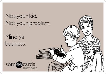Not your kid.  Not your problem.   Mind ya business.