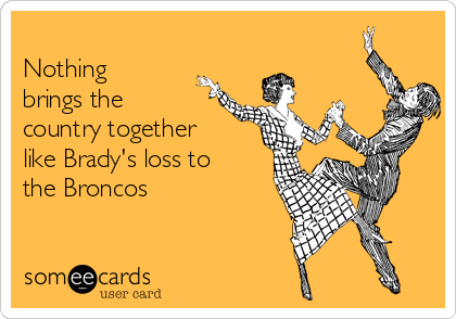 Nothing brings the country together like Brady's loss to the Broncos